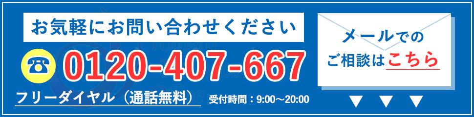 お気軽にお問い合わせください 0120-407-667 フリーダイヤル(通話無料) 受付時間9:00~20:00